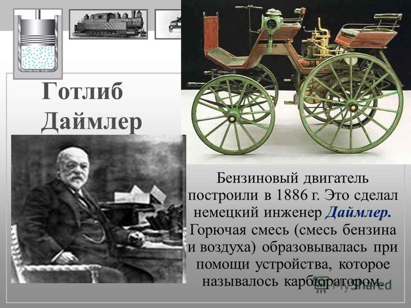 Готлиб Даймлер Бензиновый двигатель построили в 1886 г. Это сделал немецкий инженер Даймлер. Горючая смесь (смесь бензина и воздуха) образовывалась при помощи устройства, которое называлось карбюратором.