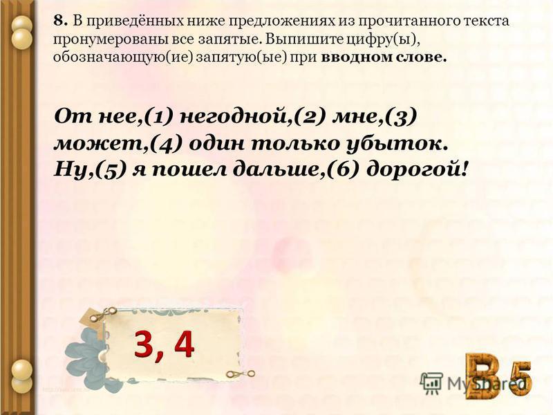 8. В приведённых ниже предложениях из прочитанного текста пронумерованы все запятые. Выпишите цифру(ы), обозначающую(ие) запятую(ые) при вводном слове. От нее,(1) негодной,(2) мне,(3) может,(4) один только убыток. Ну,(5) я пошел дальше,(6) дорогой!