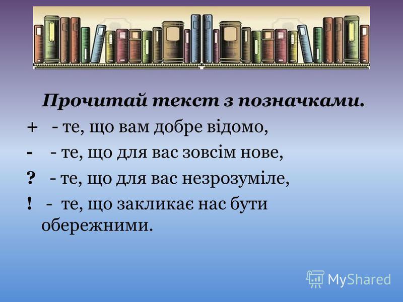 Прочитай текст з позначками. + - те, що вам добре відомо, - - те, що для вас зовсім нове, ? - те, що для вас незрозуміле, ! - те, що закликає нас бути обережними.