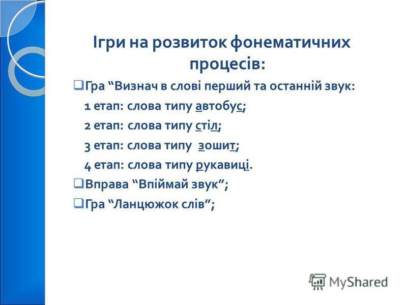 Ігри на розвиток фонематичних процесів : Гра Визнач в слові перший та останній звук : 1 етап : слова типу автобус ; 2 етап : слова типу стіл ; 3 етап : слова типу зошит ; 4 етап : слова типу рукавиці. Вправа Впіймай звук ; Гра Ланцюжок слів ;