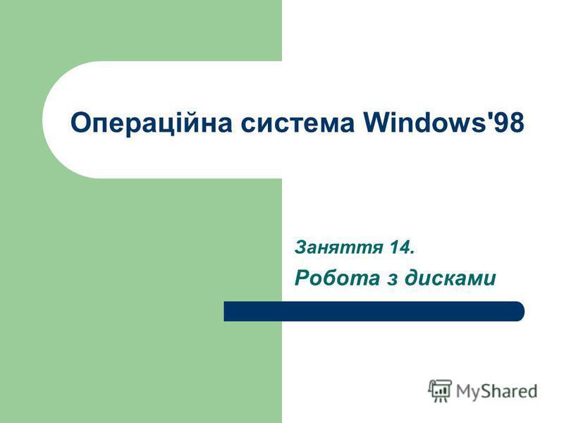 Операційна система Windows'98 Заняття 14. Робота з дисками
