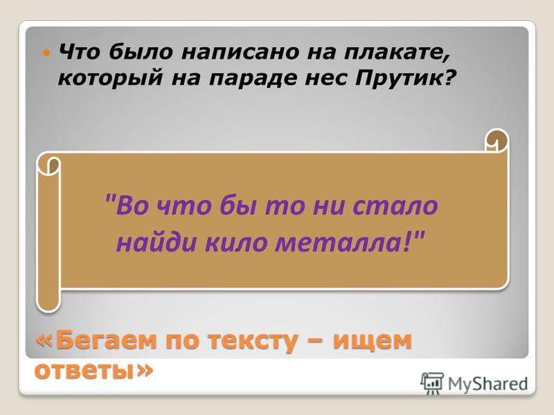 «Бегаем по тексту – ищем ответы» Что было написано на плакате, который на параде нес Прутик? Во что бы то ни стало найди кило металла!