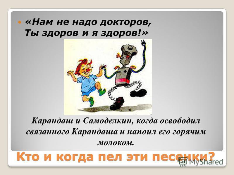 Кто и когда пел эти песенки? «Нам не надо докторов, Ты здоров и я здоров!» Карандаш и Самоделкин, когда освободил связанного Карандаша и напоил его горячим молоком.