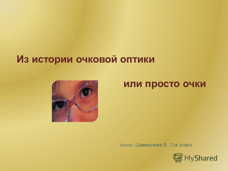 Автор: Шавернева В..11 а класс Из истории очковой оптики или просто очки