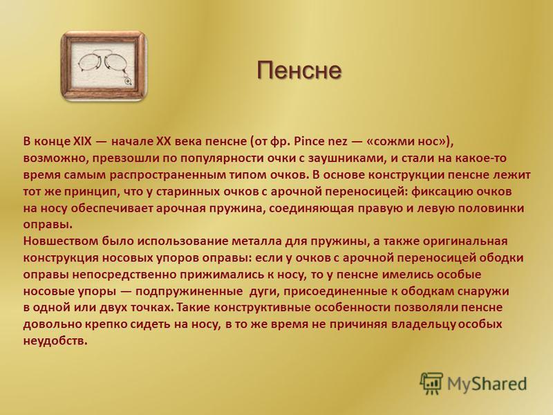В конце XIX начале XX века пенсне (от фр. Pince nez «сожми нос»), возможно, превзошли по популярности очки с заушниками, и стали на какое-то время самым распространенным типом очков. В основе конструкции пенсне лежит тот же принцип, что у старинных о
