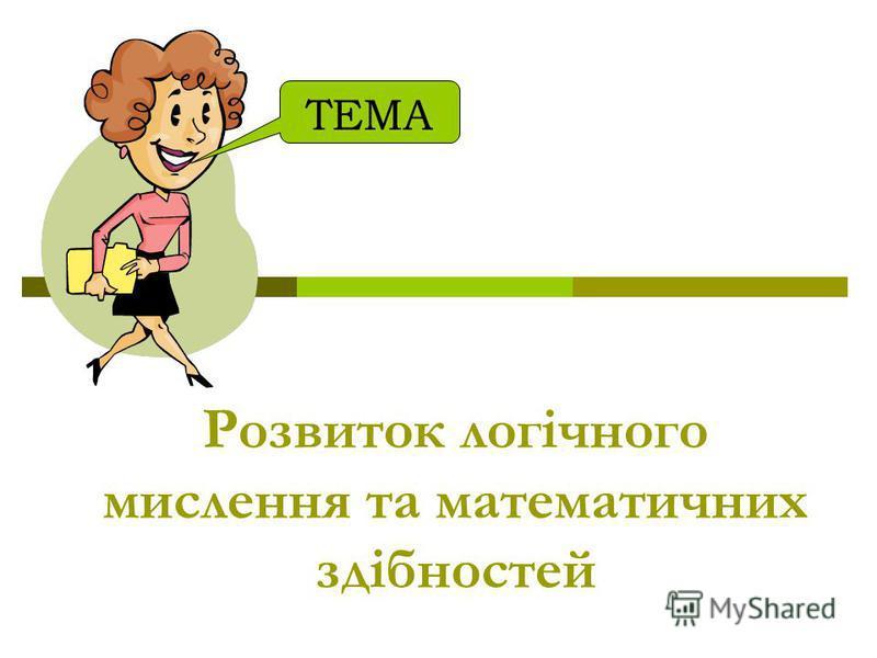 Розвиток логічного мислення та математичних здібностей ТЕМА