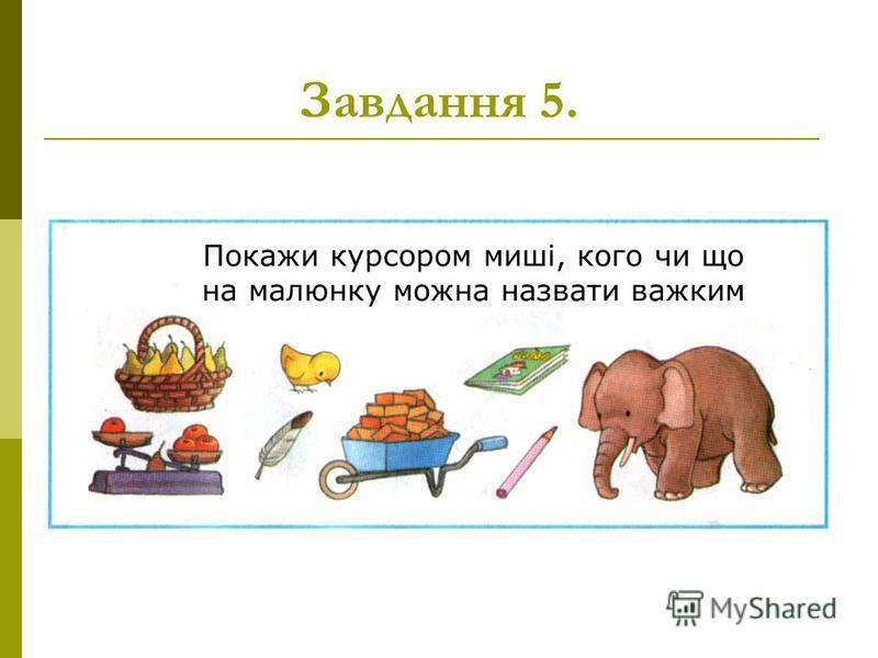 Завдання 5. Покажи курсором миші, кого чи що на малюнку можна назвати важким