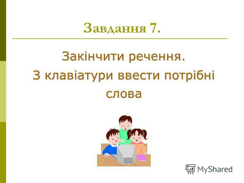 Закінчити речення. З клавіатури ввести потрібні слова Завдання 7.