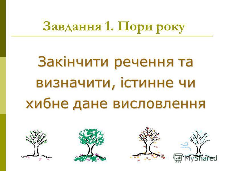 Закінчити речення та визначити, істинне чи хибне дане висловлення Завдання 1. Пори року