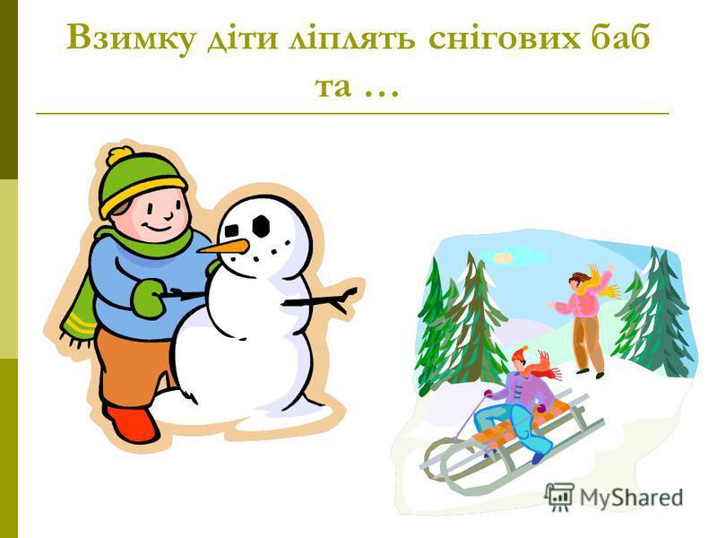 Взимку діти ліплять снігових баб та …