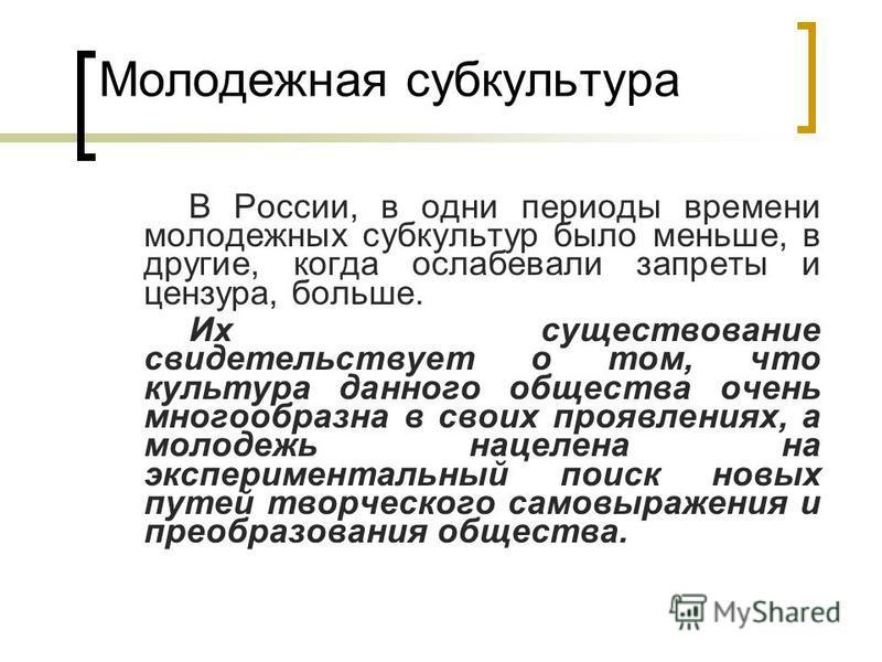 Молодежная субкультура В России, в одни периоды времени молодежных субкультур было меньше, в другие, когда ослабевали запреты и цензура, больше. Их существование свидетельствует о том, что культура данного общества очень многообразна в своих проявлен