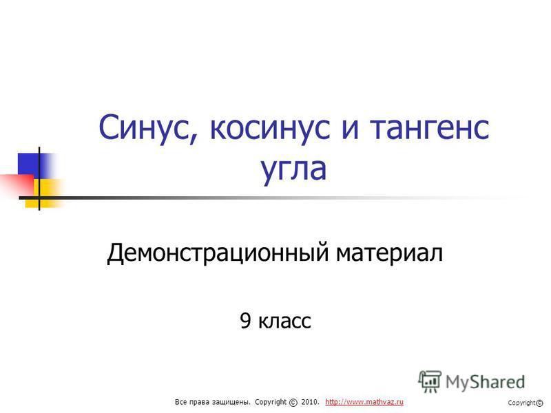 Синус, косинус и тангенс угла Демонстрационный материал 9 класс Все права защищены. Copyright 2010. http://www.mathvaz.ruhttp://www.mathvaz.ru с Copyright с
