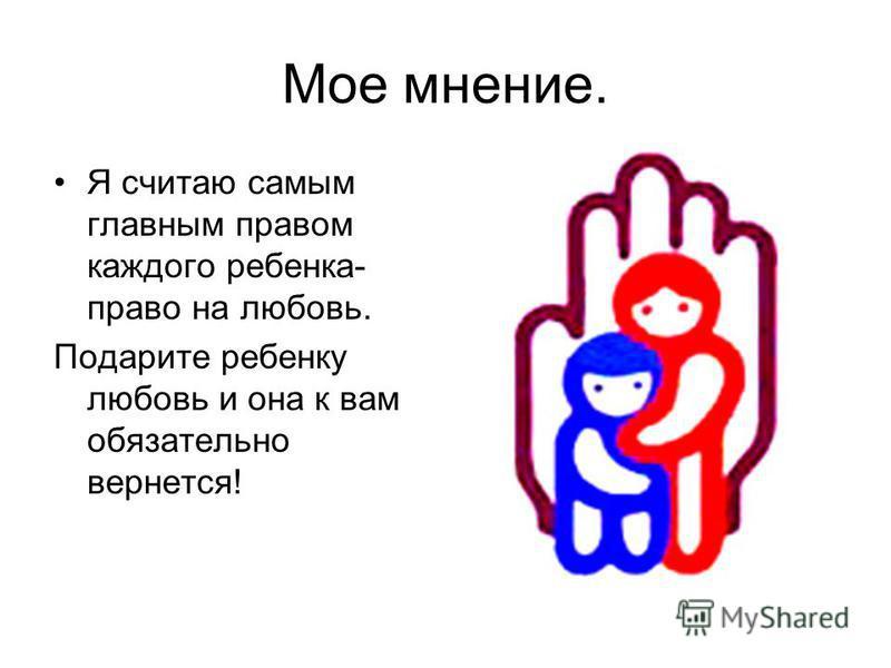 Мое мнение. Я считаю самым главным правом каждого ребенка- право на любовь. Подарите ребенку любовь и она к вам обязательно вернется!