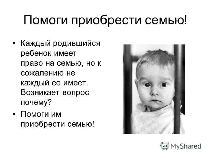 Помоги приобрести семью! Каждый родившийся ребенок имеет право на семью, но к сожалению не каждый ее имеет. Возникает вопрос почему? Помоги им приобрести семью!