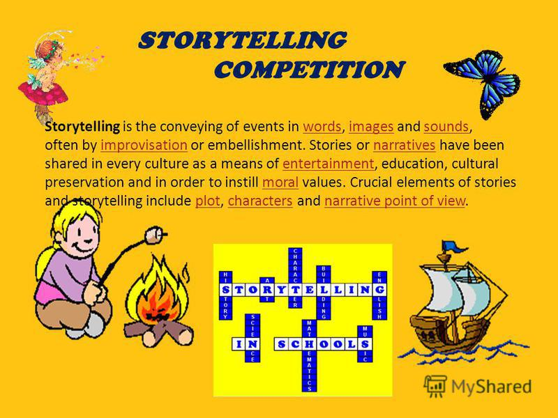 STORYTELLING COMPETITION Storytelling is the conveying of events in words, images and sounds,wordsimagessounds often by improvisation or embellishment. Stories or narratives have beenimprovisationnarratives shared in every culture as a means of enter