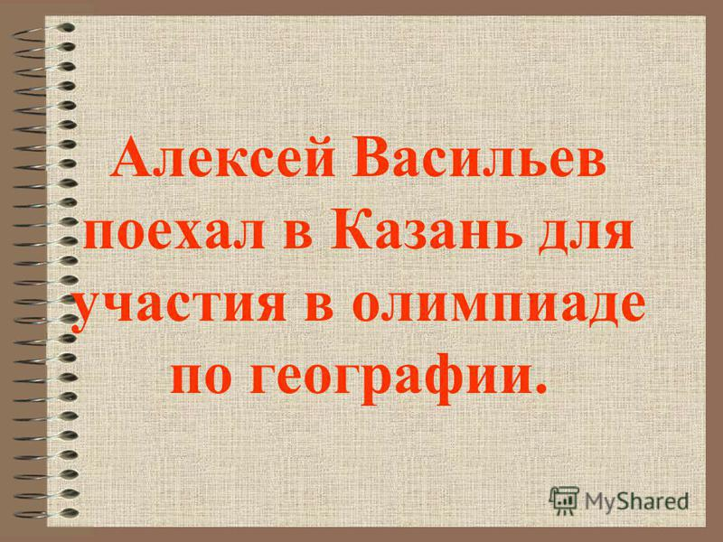 Алексей Васильев поехал в Казань для участия в олимпиаде по географии.