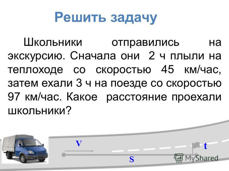 Школьники отправились на экскурсию. Сначала они 2 ч плыли на теплоходе со скоростью 45 км/час, затем ехали 3 ч на поезде со скоростью 97 км/час. Какое расстояние проехали школьники? Решить задачу