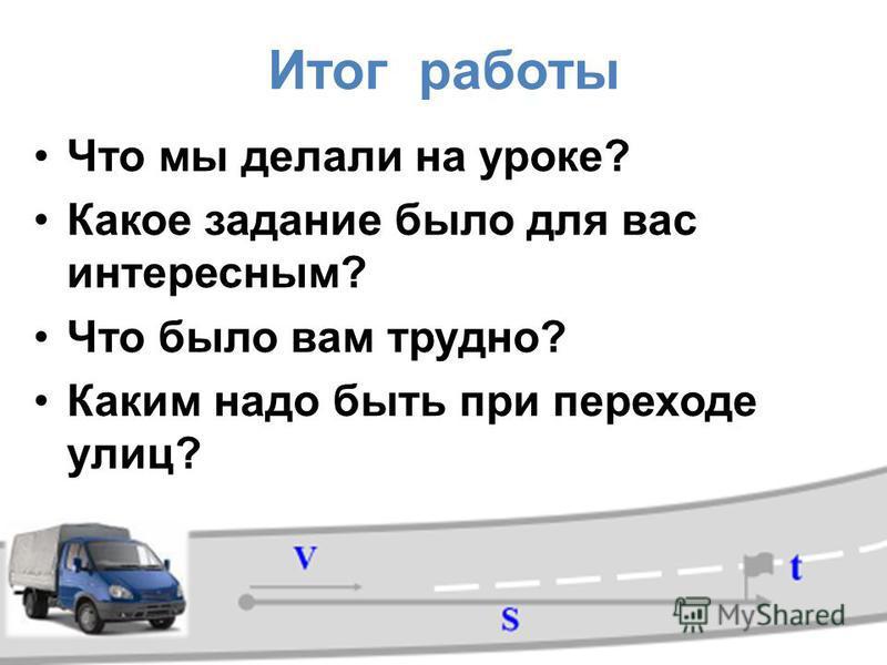 Итог работы Что мы делали на уроке? Какое задание было для вас интересным? Что было вам трудно? Каким надо быть при переходе улиц?