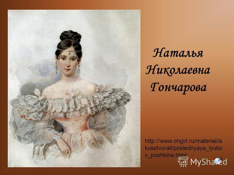 Наталья Николаевна Гончарова http://www.ohgirl.ru/material/is kusstvo/all/poslednyaya_lyubo v_pushkina.html