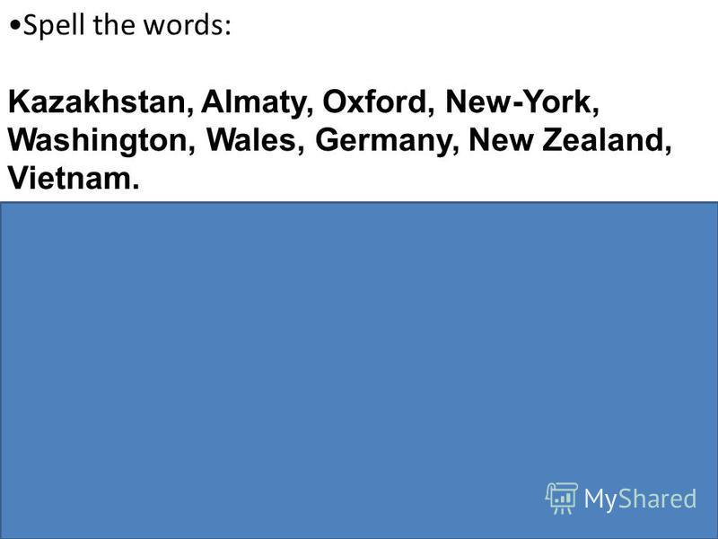 Spell the words: Kazakhstan, Almaty, Oxford, New-York, Washington, Wales, Germany, New Zealand, Vietnam. Match the answers: Whats your name? block 5, 12, flat 10 Whats your address? Im so-so. Wherere you from? 5B How are you? 3-77-42 Whats your telep