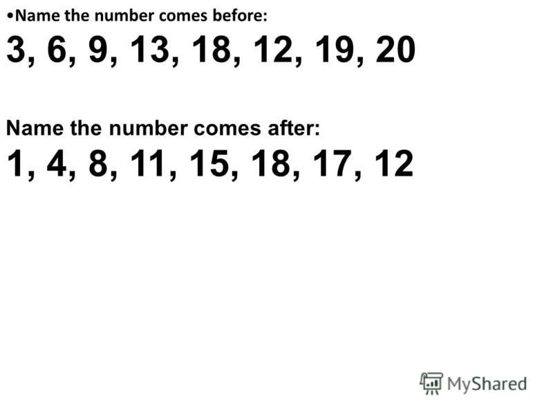 Name the number comes before: 3, 6, 9, 13, 18, 12, 19, 20 Name the number comes after: 1, 4, 8, 11, 15, 18, 17, 12