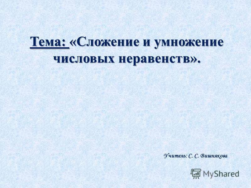 Тема: «Сложение и умножение числовых неравенств». Учитель: С. С. Вишнякова