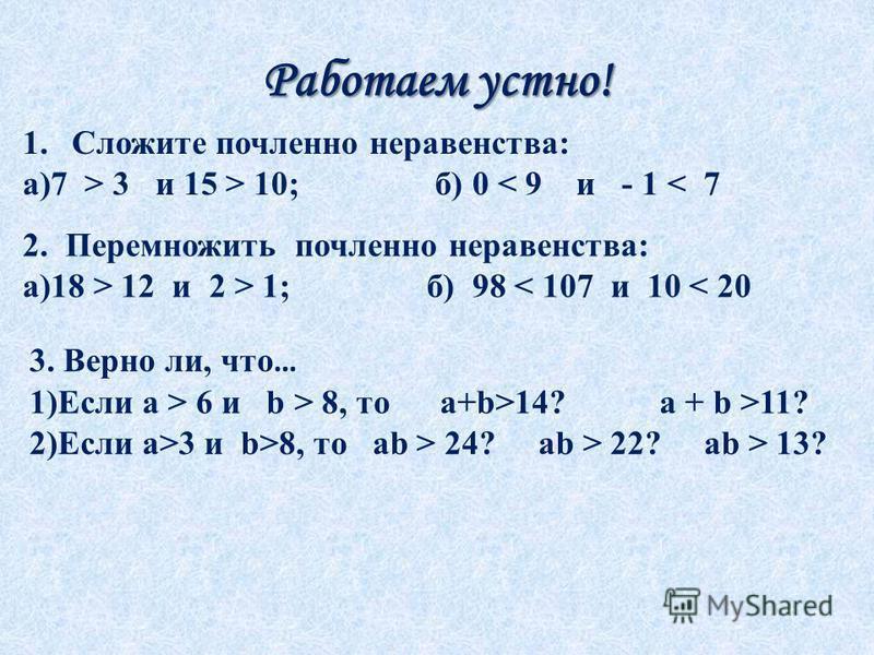 Работаем устно! 1. Сложите почленноее неравенства: а)7 > 3 и 15 > 10; б) 0 < 9 и - 1 < 7 2. Перемножить почленноее неравенства: а)18 > 12 и 2 > 1; б) 98 < 107 и 10 < 20 3. Верно ли, что … 1)Если а > 6 и b > 8, то a+b>14? a + b >11? 2)Если a>3 и b>8,