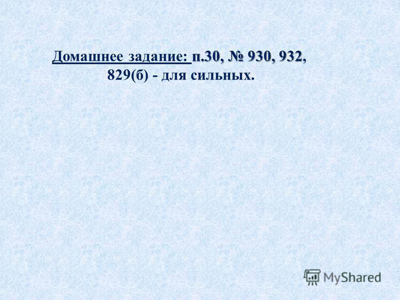 п.30, 930, 932 Домашнее задание: п.30, 930, 932, 829(б) - для сильных.