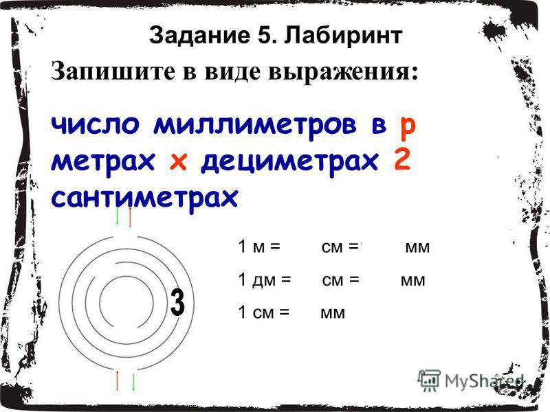 Задание 5. Лабиринт Запишите в виде выражения: число миллиметров в р метрах х дециметрах 2 сантиметрах 1 м = 100 см =1000 мм 1 дм = 10 см = 100 мм 1 см = 10 мм