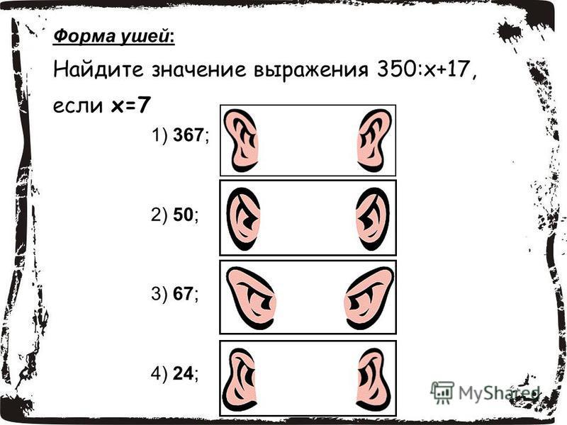 1) 367; 2) 50; 3) 67; 4) 24; Форма ушей: Найдите значение выражения 350:х+17, если х=7