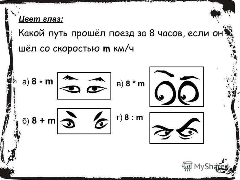 Цвет глаз: Какой путь прошёл поезд за 8 часов, если он шёл со скоростью m км/ч а) 8 - m б) 8 + m в) 8 * m г) 8 : m