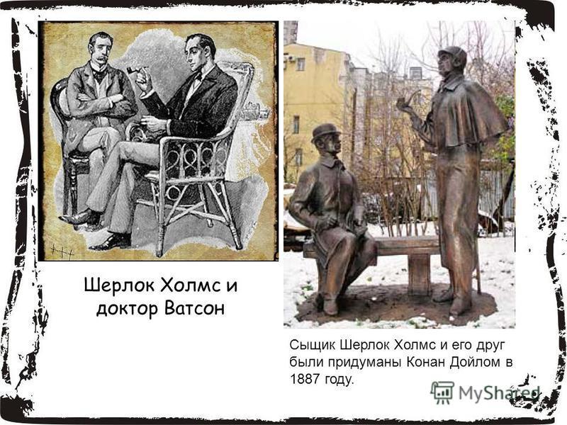 Шерлок Холмс и доктор Ватсон Сыщик Шерлок Холмс и его друг были придуманы Конан Дойлом в 1887 году.