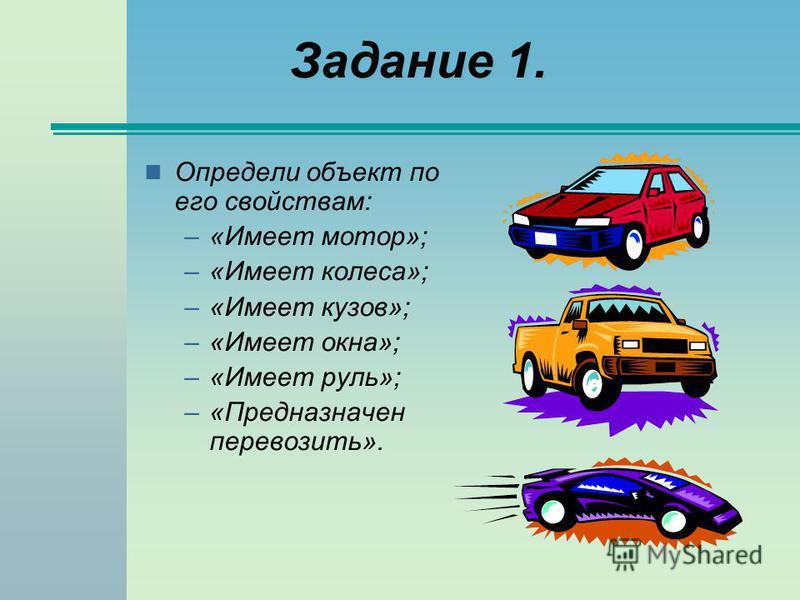 Задание 1. Определи объект по его свойствам: –«Имеет мотор»; –«Имеет колеса»; –«Имеет кузов»; –«Имеет окна»; –«Имеет руль»; –«Предназначен перевозить».