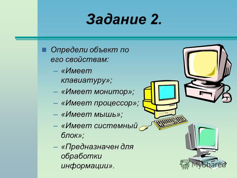 Задание 2. Определи объект по его свойствам: –«Имеет клавиатуру»; –«Имеет монитор»; –«Имеет процессор»; –«Имеет мышь»; –«Имеет системный блок»; –«Предназначен для обработки информации».