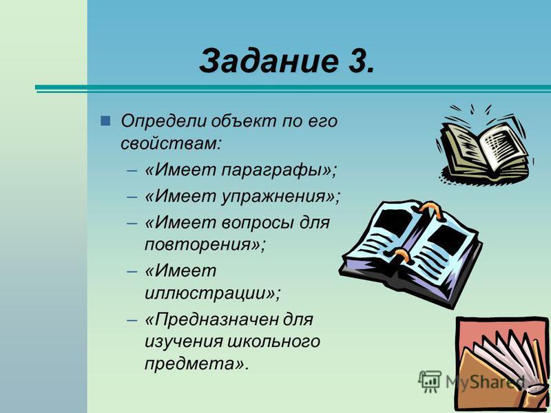 Задание 3. Определи объект по его свойствам: –«Имеет параграфы»; –«Имеет упражнения»; –«Имеет вопросы для повторения»; –«Имеет иллюстрации»; –«Предназначен для изучения школьного предмета».
