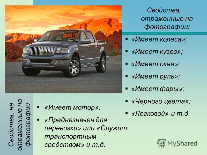 Свойства, отраженные на фотографии: «Имеет колеса»; «Имеет кузов»; «Имеет окна»; «Имеет руль»; «Имеет фары»; «Черного цвета»; «Легковой» и т.д. «Имеет мотор»; «Предназначен для перевозки» или «Служит транспортным средством» и т.д. Свойства, не отраже