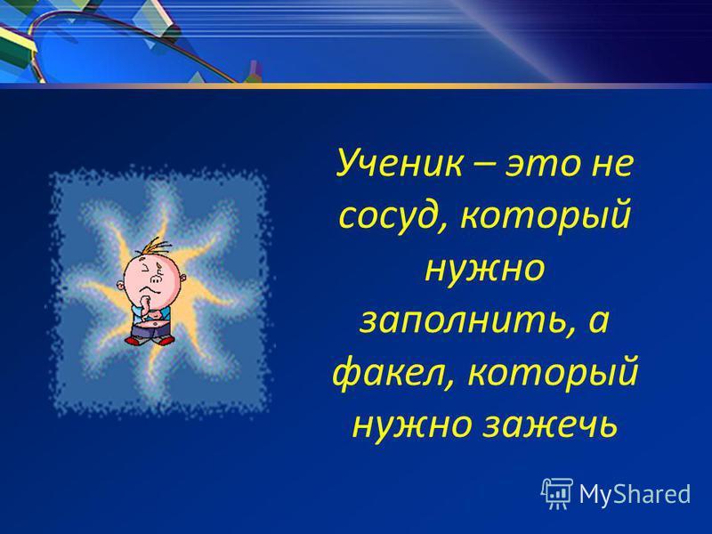 Ученик – это не сосуд, который нужно заполнить, а факел, который нужно зажечь
