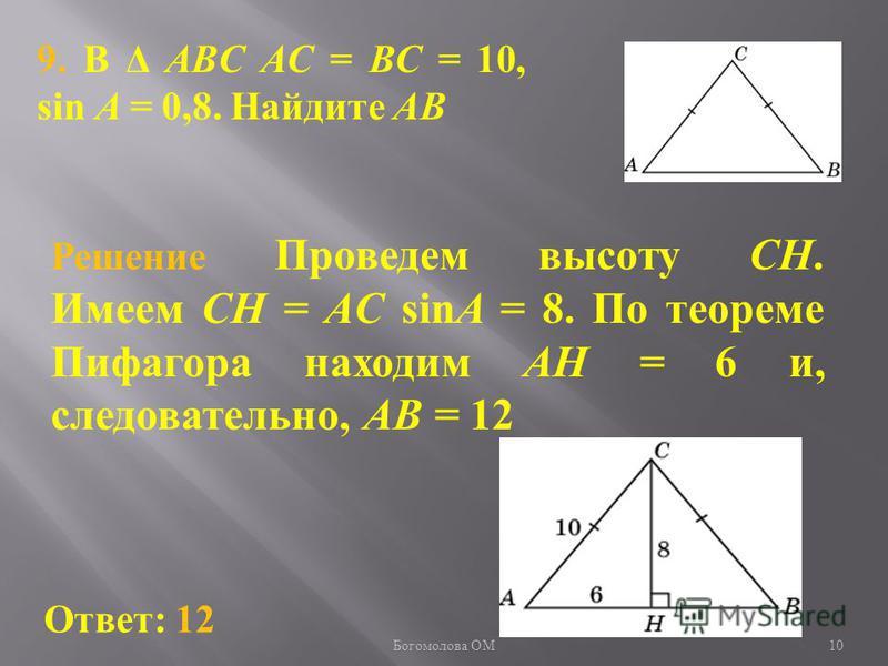 9. В Δ ABC AC = BC = 10, sin A = 0,8. Найдите AB Ответ: 12 Решение Проведем высоту CH. Имеем CH = AC sinA = 8. По теореме Пифагора находим AH = 6 и, следовательно, AB = 12 10 Богомолова ОМ