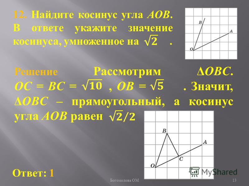 12. Найдите косинус угла AOB. В ответе укажите значение косинуса, умноженное на. Ответ: 1 Решение Рассмотрим ΔOBС. OC = BC =, OB =. Значит, ΔOBC – прямоугольный, а косинус угла AOB равен 13 Богомолова ОМ