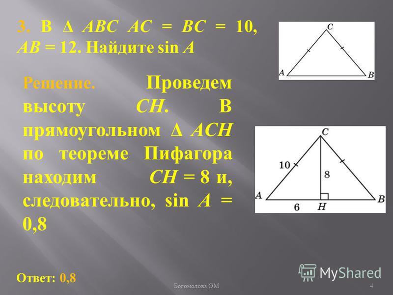 3. В Δ ABC AC = BC = 10, AB = 12. Найдите sin A Ответ: 0,8 Решение. Проведем высоту CH. В прямоугольном Δ ACH по теореме Пифагора находим CH = 8 и, следовательно, sin A = 0,8 4 Богомолова ОМ