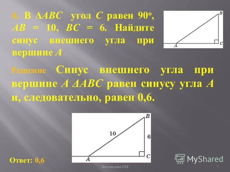 6. В ΔABC угол C равен 90 о, AB = 10, BC = 6. Найдите синус внешнего угла при вершине A Ответ: 0,6 Решение Синус внешнего угла при вершине A ΔABC равен синусу угла A и, следовательно, равен 0,6. 7 Богомолова ОМ