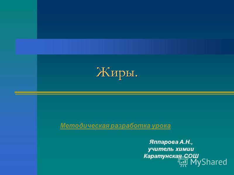 Жиры. Методическая разработка урока Яппарова А.Н., учитель химии Каратунская СОШ