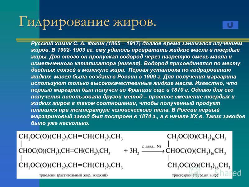 Гидрирование жиров. Русский химик С. А. Фокин (1865 – 1917) долгое время занимался изучением жиров. В 1902- 1903 гг. ему удалось превратить жидкие масла в твердые жиры. Для этого он пропускал водород через нагретую смесь масла и измельченного катализ