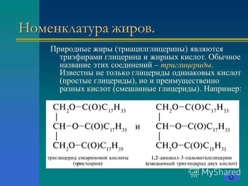 Номенклатура жиров. Природные жиры (триацилглицерины) являются триэфирами глицерина и жирных кислот. Обычное название этих соединений – триглицериды. Известны не только глицериды одинаковых кислот (простые глицериды), но и преимущественно разных кисл