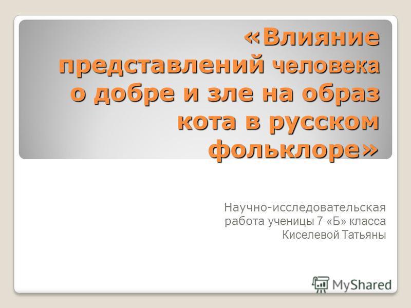 «Влияние представлений человека о добре и зле на образ кота в русском фольклоре» Научно-исследовательская работ а ученицы 7 «Б» класса Киселевой Татьяны