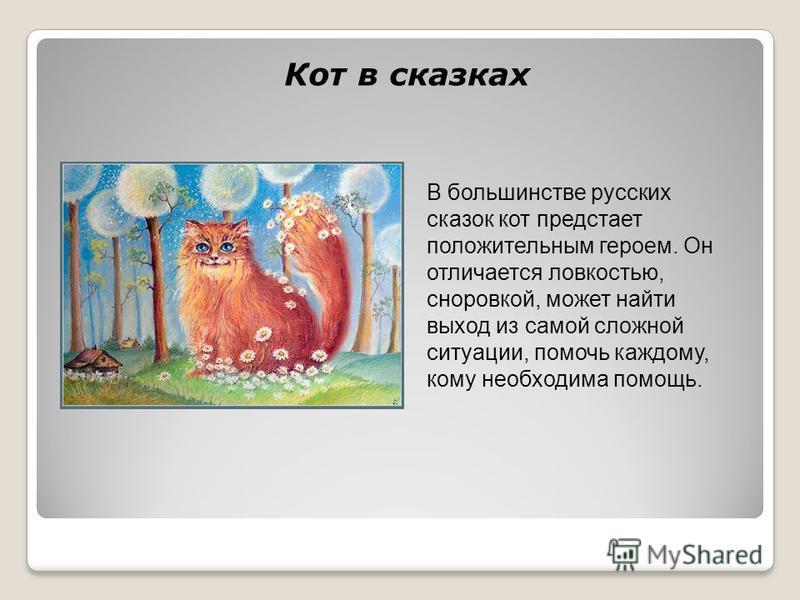 Кот в сказках В большинстве русских сказок кот предстает положительным героем. Он отличается ловкостью, сноровкой, может найти выход из самой сложной ситуации, помочь каждому, кому необходима помощь.