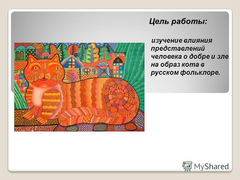Цель работы: изучение влияния представлений человека о добре и зле на образ кота в русском фольклоре.