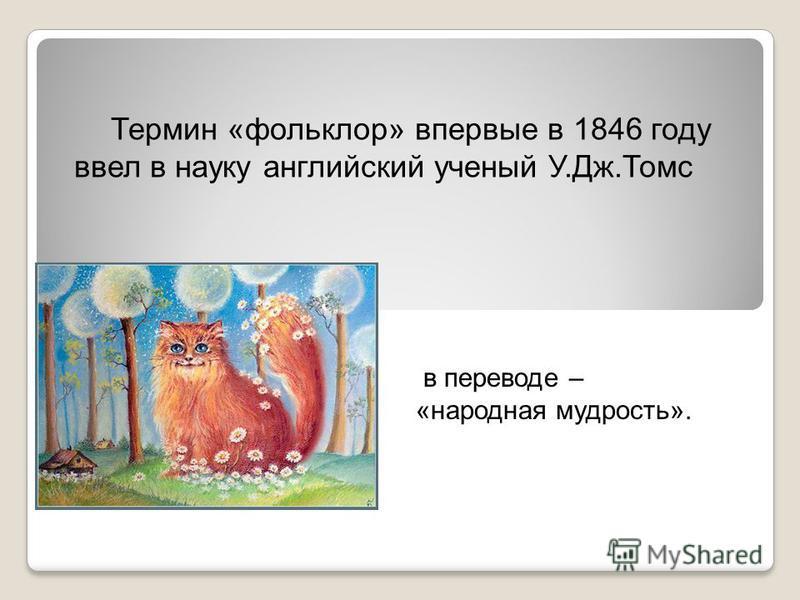 Термин «фольклор» впервые в 1846 году ввел в науку английский ученый У.Дж.Томс в переводе – «народная мудрость».