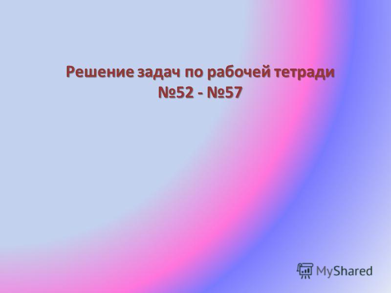 Решение задач по рабочей тетради 52 - 57