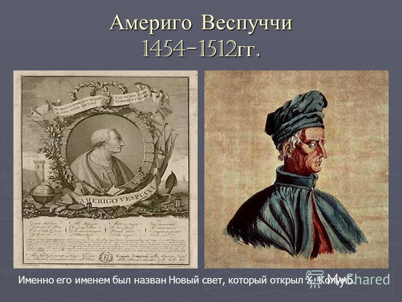 Америго Веспуччи 1454-1512 гг. Именно его именем был назван Новый свет, который открыл Х. Колумб.